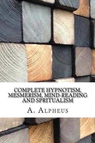 Complete Hypnotism, Mesmerism, Mind-Reading and Spritualism: A. Alpheus