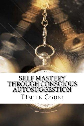 Self Mastery Through Conscious Autosuggestion: Coueì, Eìmile