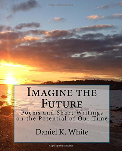 Imagine the Future : Poetry and Prose: Daniel White
