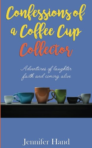 Confessions of a Coffee Cup Collector: Adventures of Laughter, Faith and Coming Alive: Jennifer ...