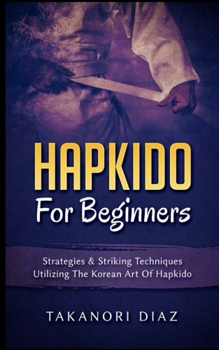 Hapkido For Beginners: Strategies & Striking Techniques Utilizing The Korean Art Of Hapkido: ...