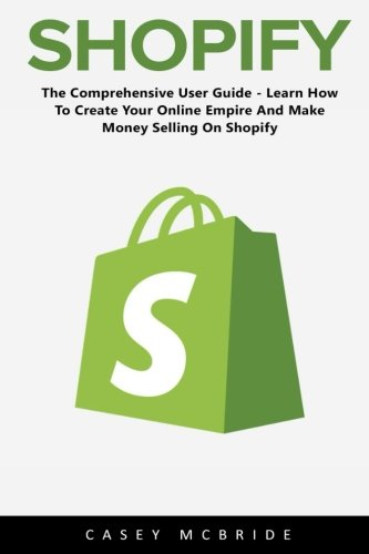 Shopify: The Comprehensive User Guide - Learn How To Create Your Online Empire And Make Money ...