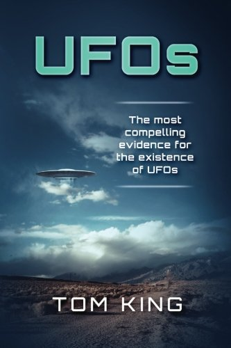 UFOs: The Most Compelling Evidence For The Existence Of UFOs (Volume 1): Tom King