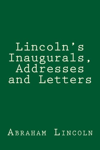 Lincoln's Inaugurals, Addresses and Letters: A Selection: Lincoln, Abraham