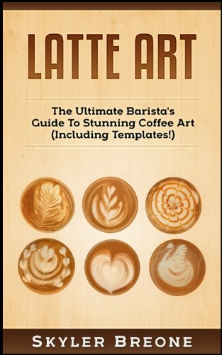 Latte Art: The Ultimate Barista's Guide to Stunning Coffee Art 9781976228919 Latte Art! The Ultimate Barista's Guide To Stunning Coffee Art (Including Templates!)Are You Ready To Learn ALL About Latte Art? If So Y