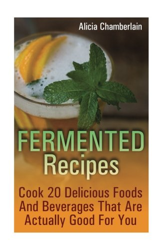 Fermented Recipes: Cook 20 Delicious Foods and: Alicia Chamberlain