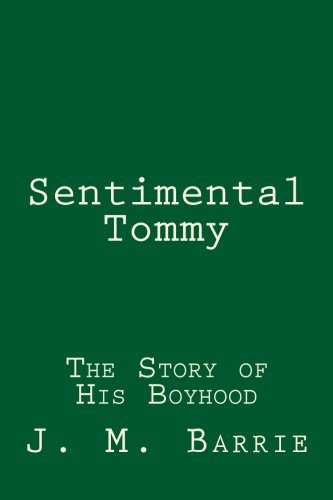 Sentimental Tommy: The Story of His Boyhood: Barrie, J. M.