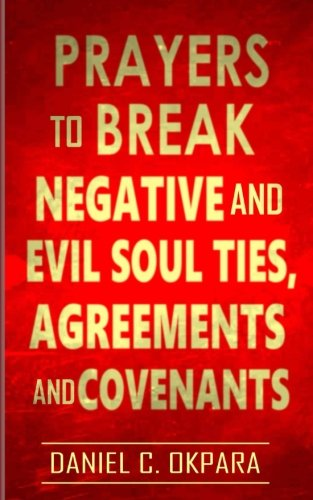 Prayers to Break Negative and Evil Soul Ties, Agreements and Covenants 9781976310652 Short. Simple. Straight to the Point. But Powerful Prayers to Renounce all Unholy Ties, Agreements, Relationships & Covenants That Are W