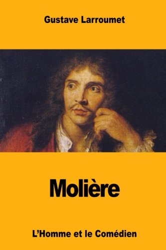 Moli re: L'Homme Et Le Com dien: Gustave Larroumet