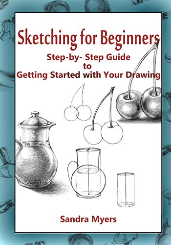 Sketching for Beginners: Step-by-Step Guide to Getting Started with Your Drawing: Sandra Myers