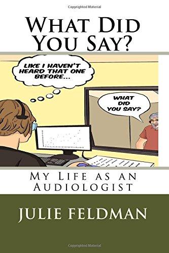 What Did You Say?: My Life as an Audiologist: Julie Feldman Au.D.