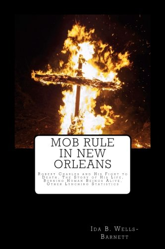9781976539909: Mob Rule in New Orleans: Robert Charles and His Fight to Death, The Story of His Life, Burning Human Beings Alive, Other Lynching Statistics