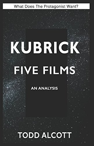 KUBRICK: FIVE FILMS: An Analysis (What Does The Protagonist Want?): Todd Alcott