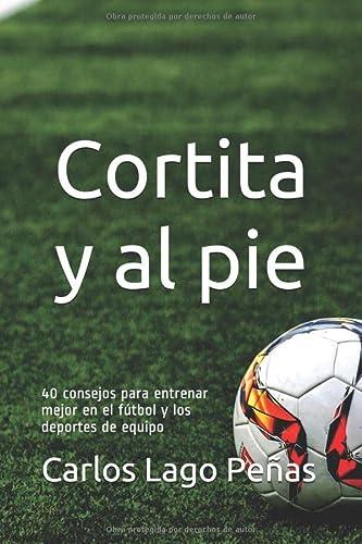 9781976796616: CORTITA Y AL PIE: 40 consejos para entrenar mejor en el fútbol y los deportes de equipo