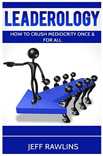 Leaderology: How To Crush Mediocrity Once & For All: Jeff Rawlins