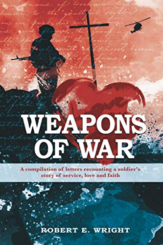 Weapons of War: A compilation of letters recounting a soldier's story of service, love, and ...