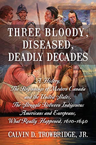 9781977202215: Three Bloody, Diseased, Deadly Decades: A History, The Beginning of Modern Canada and the United States, The Struggle between Indigenous Americans and Europeans, What Really Happened, 1610-1640