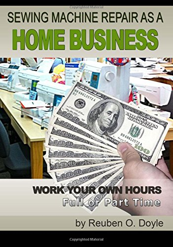 Sewing Machine Repair as a Home Business: Learn How to Repair Sewing Machines for a Profit: Reuben ...