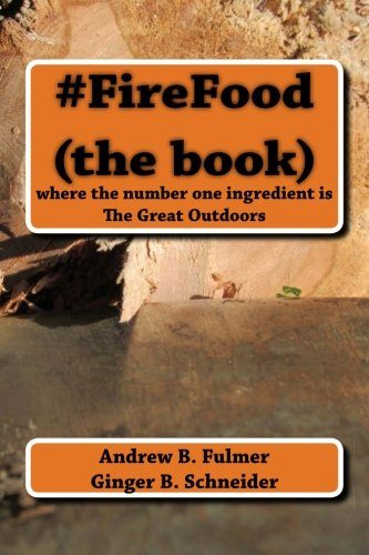 FireFood (the book): where the number one ingredient is The Great Outdoors: Andrew B. Fulmer