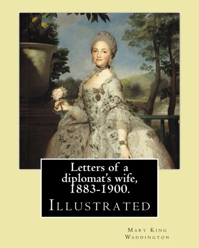 9781977939142: Letters of a diplomat's wife, 1883-1900. By: Mary King Waddington: (Illustrated).Mary Alsop King Waddington (April 28, 1833 – June 30, 1923) was an ... her life as the wife of a French diplomat.