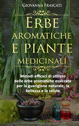 9781977965813: Erbe aromatiche e piante medicinali: Metodi efficaci di utilizzo delle erbe aromatiche essiccate per la guarigione naturale, la bellezza e la salute