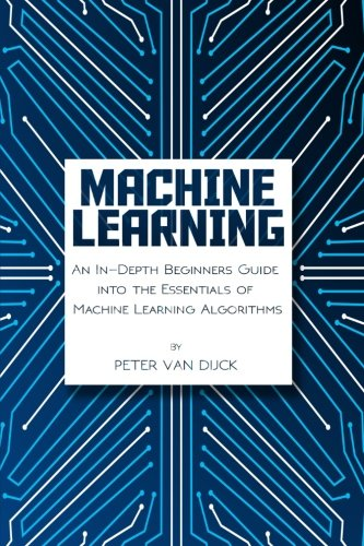 Machine Learning: An In-Depth Beginners Guide: into the Essentials of Machine Learning Algorithms: ...