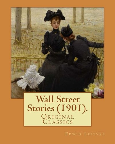 9781978122727: Wall Street Stories (1901). By: Edwin Lefevre (Original Classics): Edwin Lefèvre (1871–1943) was an American journalist, writer, and diplomat most noted for his writings on Wall Street business.