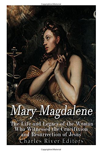 Mary Magdalene: The Life and Legacy of: Charles River Editors