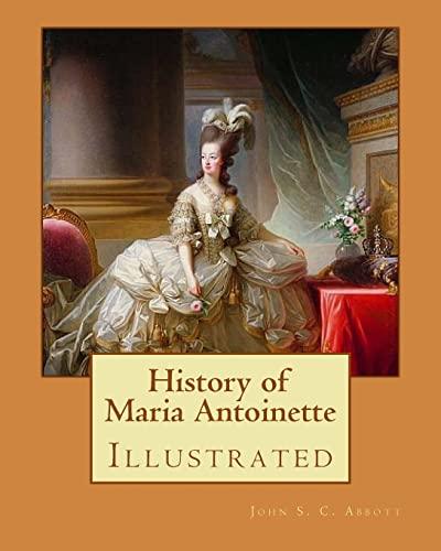 History of Maria Antoinette. by: John S.: Abbott, John S.