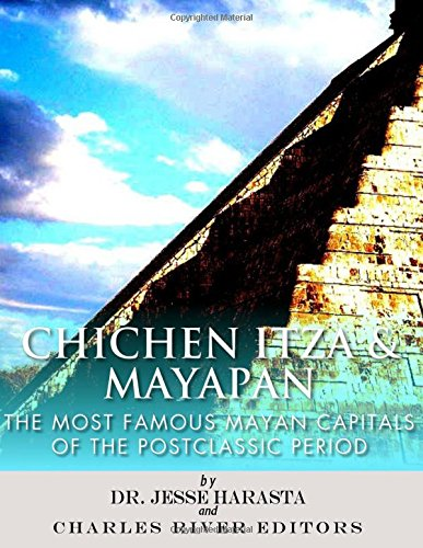 Chichen Itza and Mayapan: The Most Famous: Charles River Editors