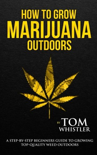 How to Grow Marijuana: Outdoors - A Step-by-Step Beginner's Guide to Growing Top-Quality Weed ...