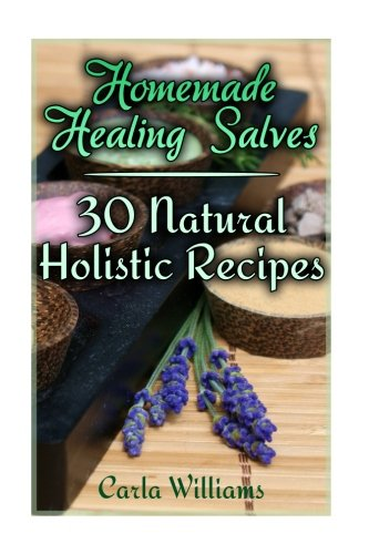 Homemade Healing Salves: 30 Natural Holistic Recipes: (Homemade Recipes, Homemade Remedies) (...