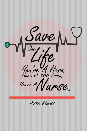 2018 Planner Save One Life You're A Hero. Save A 100 Lives, You're A Nurse.: 2018 Daily/...