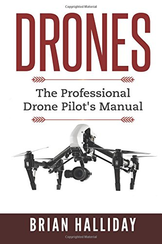 Drones: The Professional Drone Pilot's Manual (Volume 1): Brian Halliday
