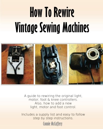 How to Rewire Vintage Sewing Machines 9781978476677 'How To Rewire Vintage Sewing Machines' is an easy to follow guide for rewiring the original lights, motors and foot controllers on your