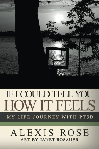 If I Could Tell You How It Feels: my life journey with PTSD: Alexis Rose