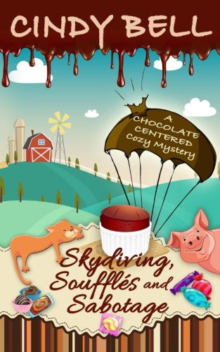 Skydiving, Soufflés and Sabotage (A Chocolate Centered Cozy Mystery) (Volume 9): Cindy Bell