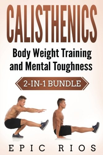 Calisthenics: Body Weight Training and Mental Toughness: Rios, Epic