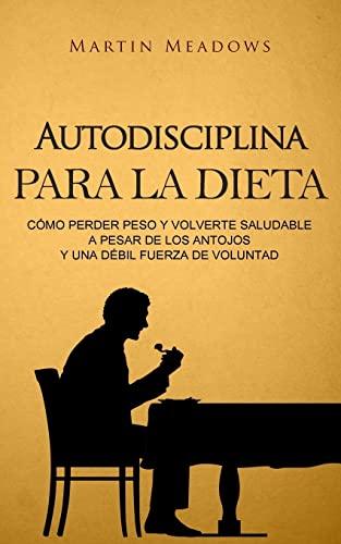 9781979155380: Autodisciplina para la dieta: Cómo perder peso y volverte saludable a pesar de los antojos y una débil fuerza de voluntad