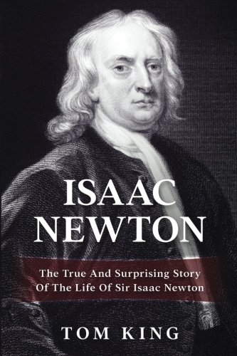Isaac Newton: The True And Surprising Story Of The Life Of Sir Isaac Newton (Volume 1): Tom King