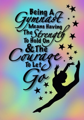 Being A Gymnast Means Having The Strength To Hold On And The Courage To Let Go (Gymnastics Journal ...