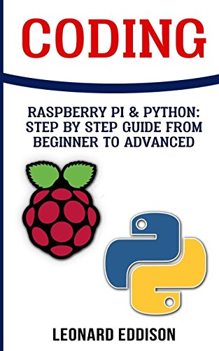 Coding: Raspberry Pi & Python: Step By Step Guide From Beginner To Advanced: Two Manuscripts In...