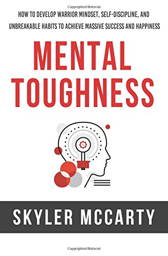 Mental Toughness: How to Develop Warrior Mindset, Self-Discipline, and Unbreakable Habits to ...