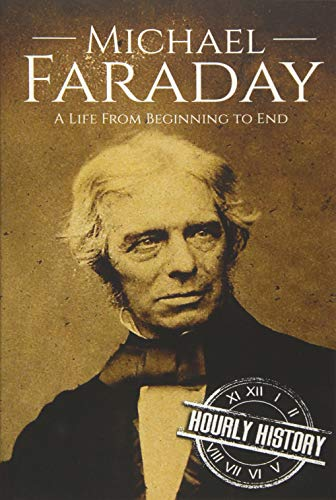 Michael Faraday: A Life From Beginning to: History, Hourly