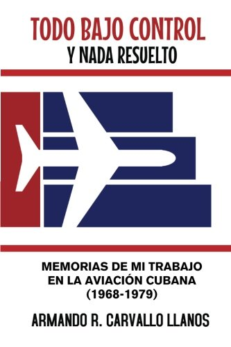 Todo Bajo Control y NADA Resuelto: Memorias: Carvallo Llanos, Armando