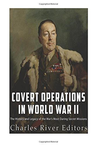 Covert Operations in World War II: The History and Legacy of the War?s Most Daring Secret Missions:...
