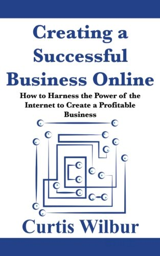 Creating a Successful Business Online: How to Harness the Power of the Internet to Create a Profitable Business 9781979538305 Written to help people start their own online business, this book will help you develop an entrepreneurial mindset, put your ideas to wo