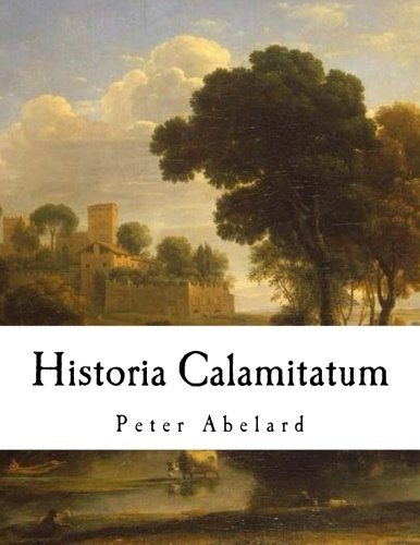 Historia Calamitatum: The Story of My Misfortunes: Abelard, Peter