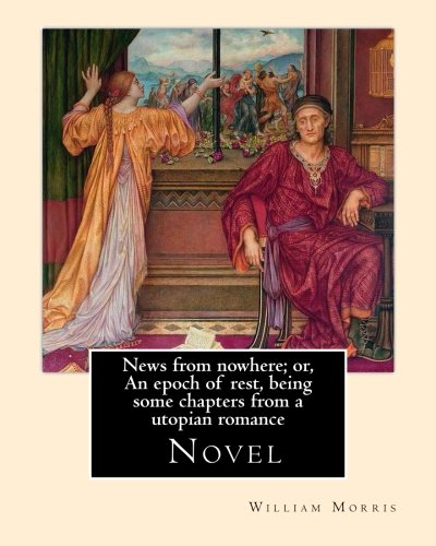 9781979586795: News from nowhere; or, An epoch of rest, being some chapters from a utopian romance. By: William Morris: News from Nowhere (1890) is a classic work ... and socialist pioneer William Morris.