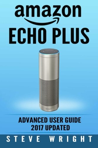 Amazon Echo Plus: Amazon Echo Plus: Advanced User Guide 2017 Updated: Step-By-Step Instructions To ...
